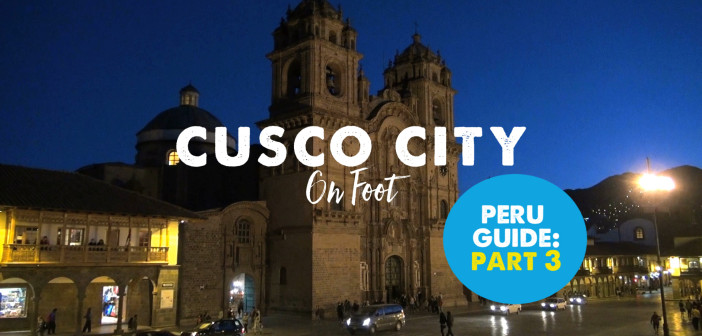 Peru Travel Guide: Part 3 – Exploring Cusco City (With Video)